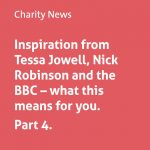 Inspiration from Tessa Jowell, Nick Robinson and the BBC – what this means for you. Part 4.